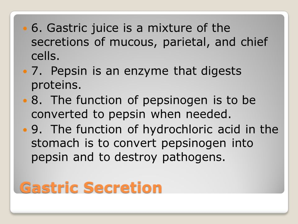 Gastric Secretion 6. Gastric juice is a mixture of the secretions of mucous, parietal, and chief cells. 7. Pepsin is an enzyme that digests proteins.