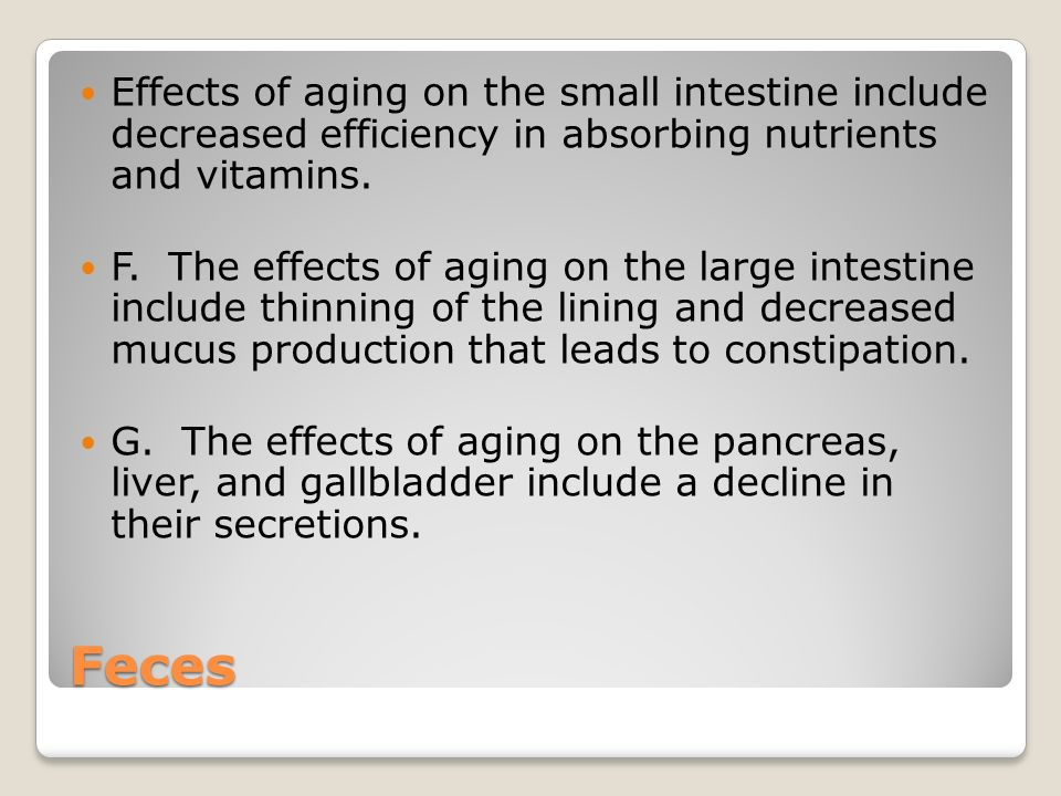 Feces Effects of aging on the small intestine include decreased efficiency in absorbing nutrients and vitamins.