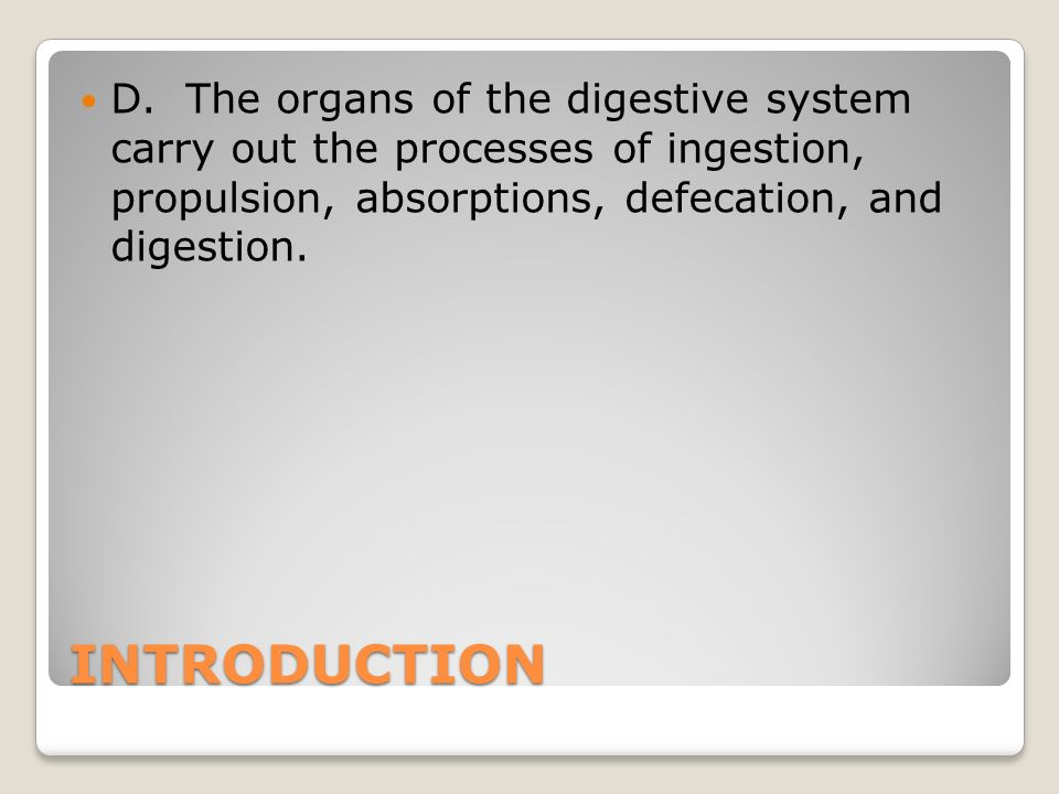 INTRODUCTION D. The organs of the digestive system carry out the processes of ingestion, propulsion, absorptions, defecation, and digestion.