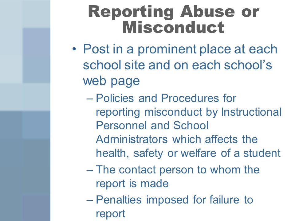 Reporting Abuse or Misconduct Post in a prominent place at each school site and on each schools web page –Policies and Procedures for reporting misconduct by Instructional Personnel and School Administrators which affects the health, safety or welfare of a student –The contact person to whom the report is made –Penalties imposed for failure to report