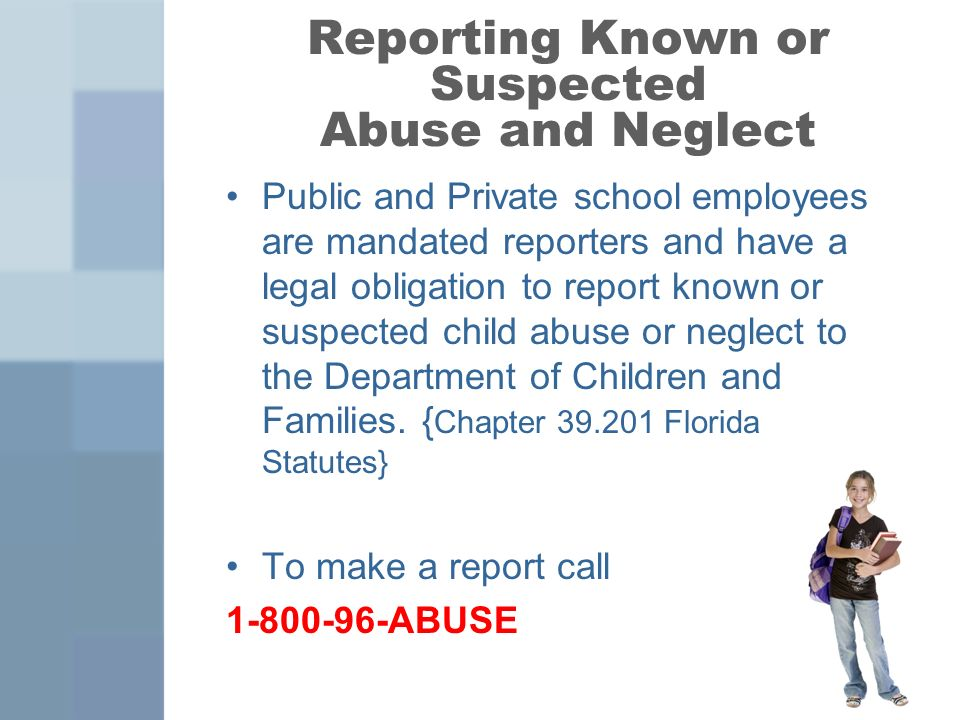 Reporting Known or Suspected Abuse and Neglect Public and Private school employees are mandated reporters and have a legal obligation to report known