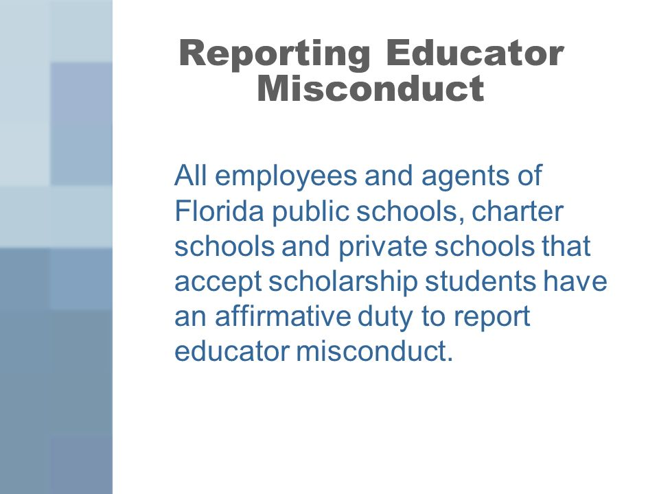 Reporting Educator Misconduct All employees and agents of Florida public schools, charter schools and private schools that accept scholarship students have an affirmative duty to report educator misconduct.