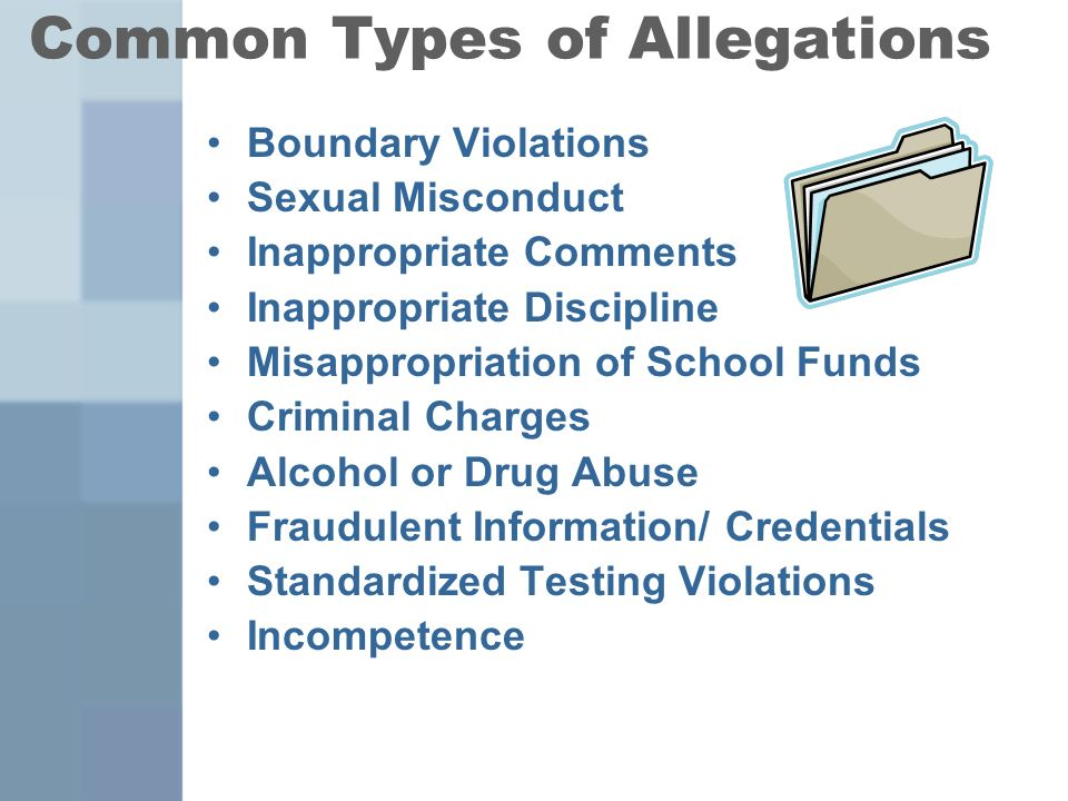 Common Types of Allegations Boundary Violations Sexual Misconduct Inappropriate Comments Inappropriate Discipline Misappropriation of School Funds Criminal Charges Alcohol or Drug Abuse Fraudulent Information/ Credentials Standardized Testing Violations Incompetence
