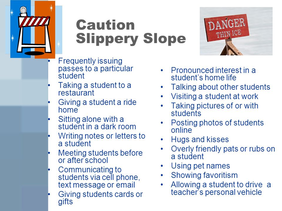 Caution Slippery Slope Frequently issuing passes to a particular student Taking a student to a restaurant Giving a student a ride home Sitting alone with a student in a dark room Writing notes or letters to a student Meeting students before or after school Communicating to students via cell phone, text message or email Giving students cards or gifts Pronounced interest in a students home life Talking about other students Visiting a student at work Taking pictures of or with students Posting photos of students online Hugs and kisses Overly friendly pats or rubs on a student Using pet names Showing favoritism Allowing a student to drive a teachers personal vehicle