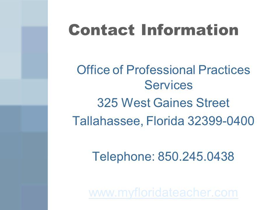 Contact Information Office of Professional Practices Services 325 West Gaines Street Tallahassee, Florida 32399-0400 Telephone: 850.245.0438 www.myfloridateacher.com