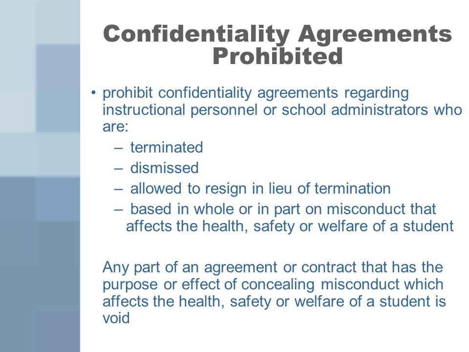 Confidentiality Agreements Prohibited prohibit confidentiality agreements regarding instructional personnel or school administrators who are: – terminated – dismissed – allowed to resign in lieu of termination – based in whole or in part on misconduct that affects the health, safety or welfare of a student Any part of an agreement or contract that has the purpose or effect of concealing misconduct which affects the health, safety or welfare of a student is void