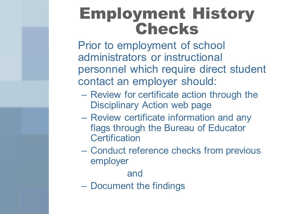Employment History Checks Prior to employment of school administrators or instructional personnel which require direct student contact an employer should: –Review for certificate action through the Disciplinary Action web page –Review certificate information and any flags through the Bureau of Educator Certification –Conduct reference checks from previous employer and –Document the findings