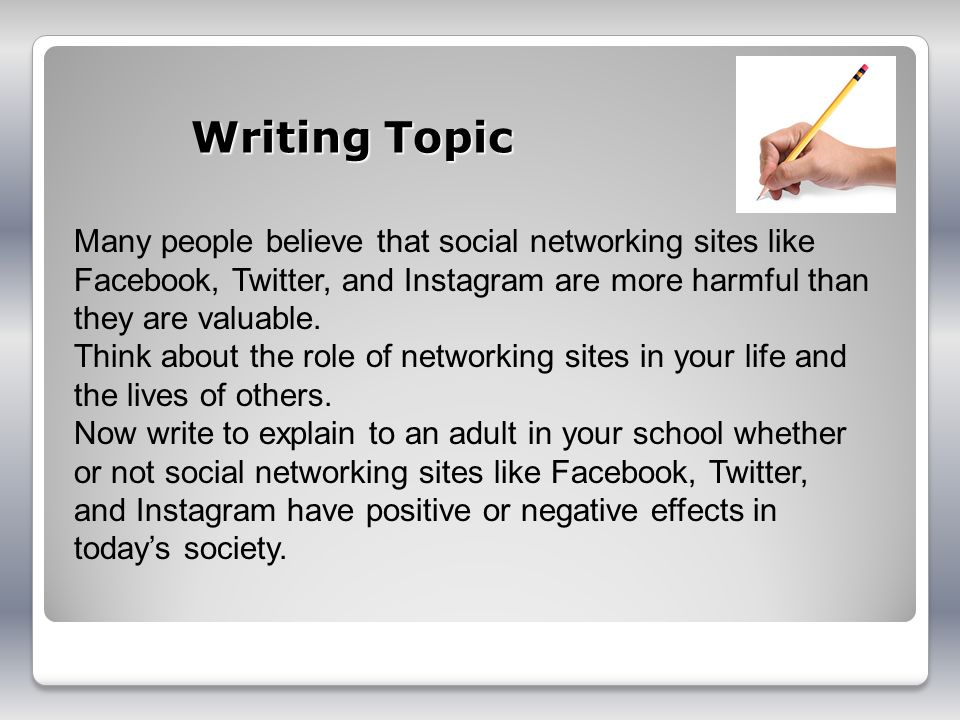 Writing Topic Many people believe that social networking sites like Facebook, Twitter, and Instagram are more harmful than they are valuable.