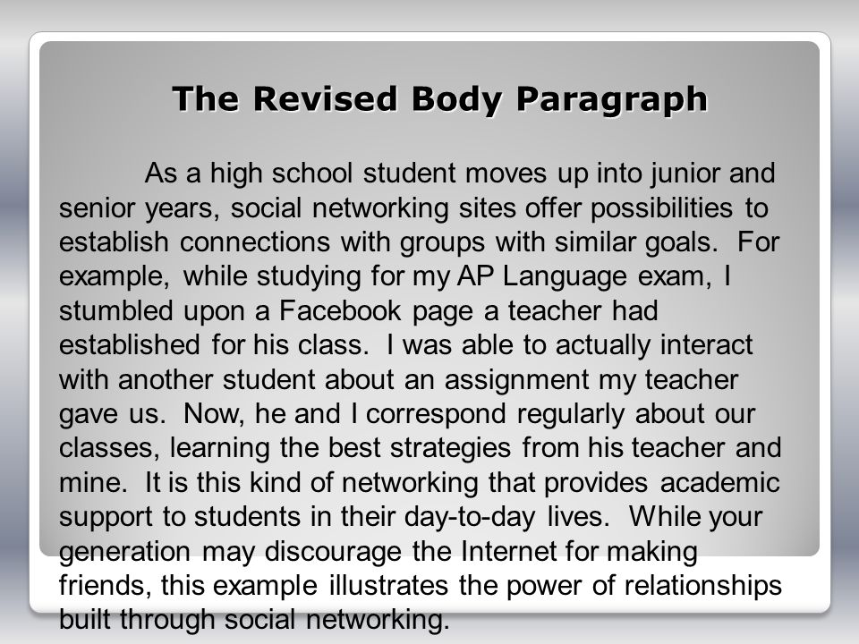 The Revised Body Paragraph As a high school student moves up into junior and senior years, social networking sites offer possibilities to establish connections with groups with similar goals.