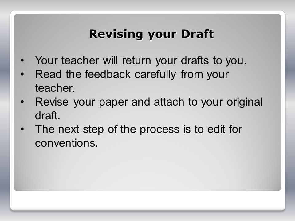 Revising your Draft Your teacher will return your drafts to you. Read the feedback carefully from your teacher. Revise your paper and attach to your o