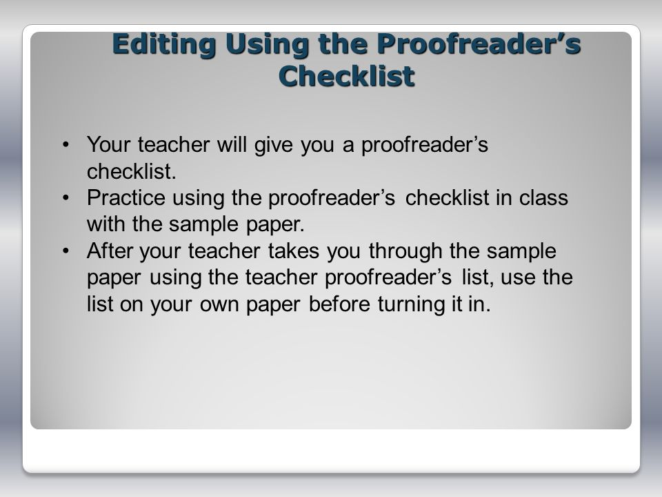 Editing Using the Proofreaders Checklist Your teacher will give you a proofreaders checklist. Practice using the proofreaders checklist in class with