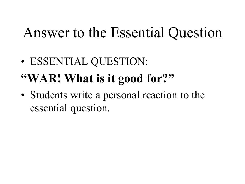 Answer to the Essential Question ESSENTIAL QUESTION: WAR! What is it good for? Students write a personal reaction to the essential question.