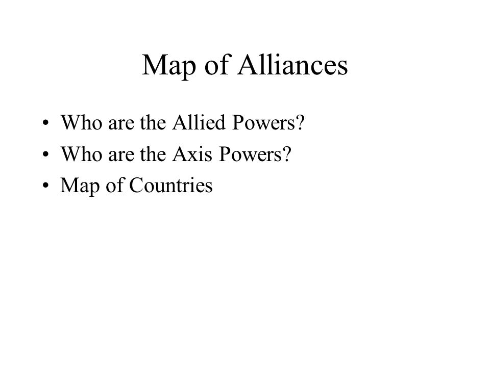 Map of Alliances Who are the Allied Powers? Who are the Axis Powers? Map of Countries
