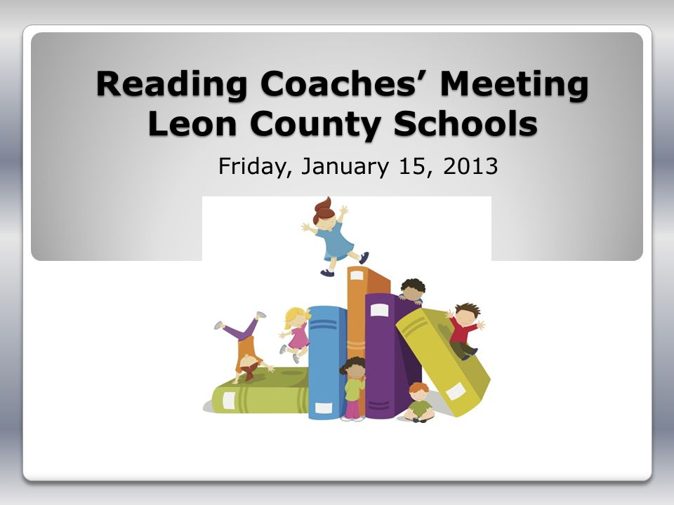 Reading Coaches Meeting Leon County Schools Friday, January 15, 2013