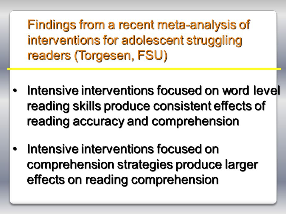Findings from a recent meta-analysis of interventions for adolescent struggling readers (Torgesen, FSU) Intensive interventions focused on word level reading skills produce consistent effects of reading accuracy and comprehensionIntensive interventions focused on word level reading skills produce consistent effects of reading accuracy and comprehension Intensive interventions focused on comprehension strategies produce larger effects on reading comprehensionIntensive interventions focused on comprehension strategies produce larger effects on reading comprehension