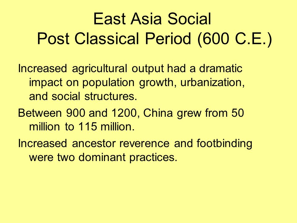 East Asia Social Post Classical Period (600 C.E.) Increased agricultural output had a dramatic impact on population growth, urbanization, and social s