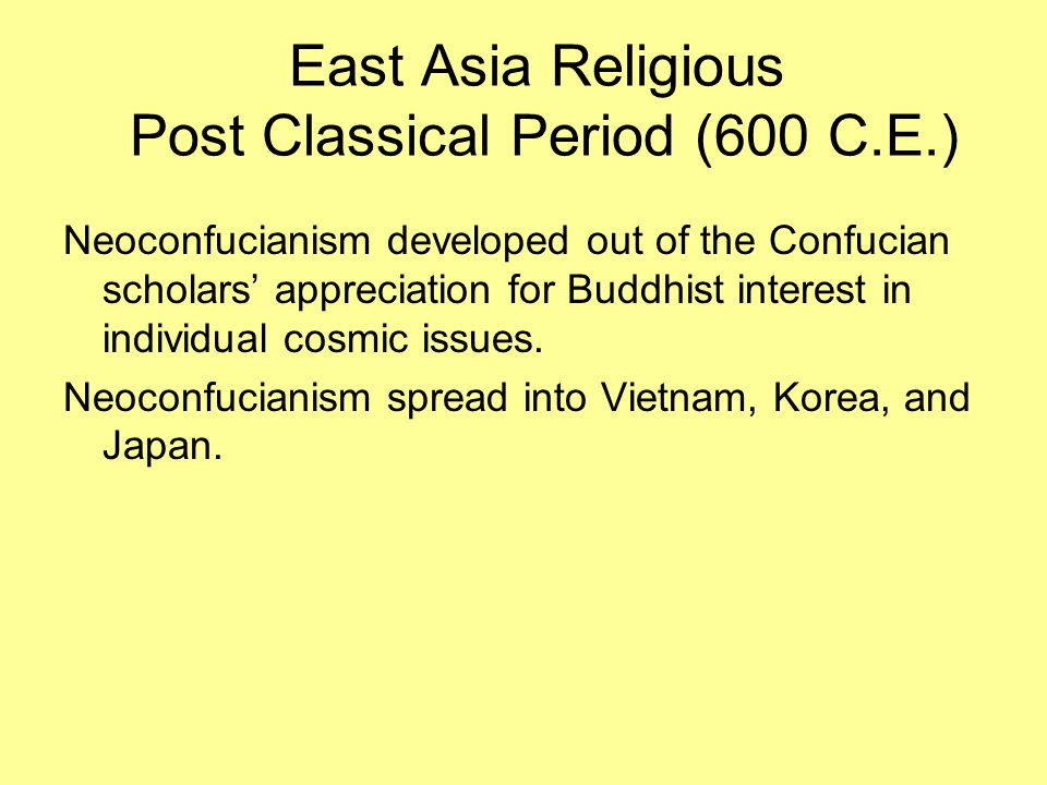 East Asia Religious Post Classical Period (600 C.E.) Neoconfucianism developed out of the Confucian scholars appreciation for Buddhist interest in ind