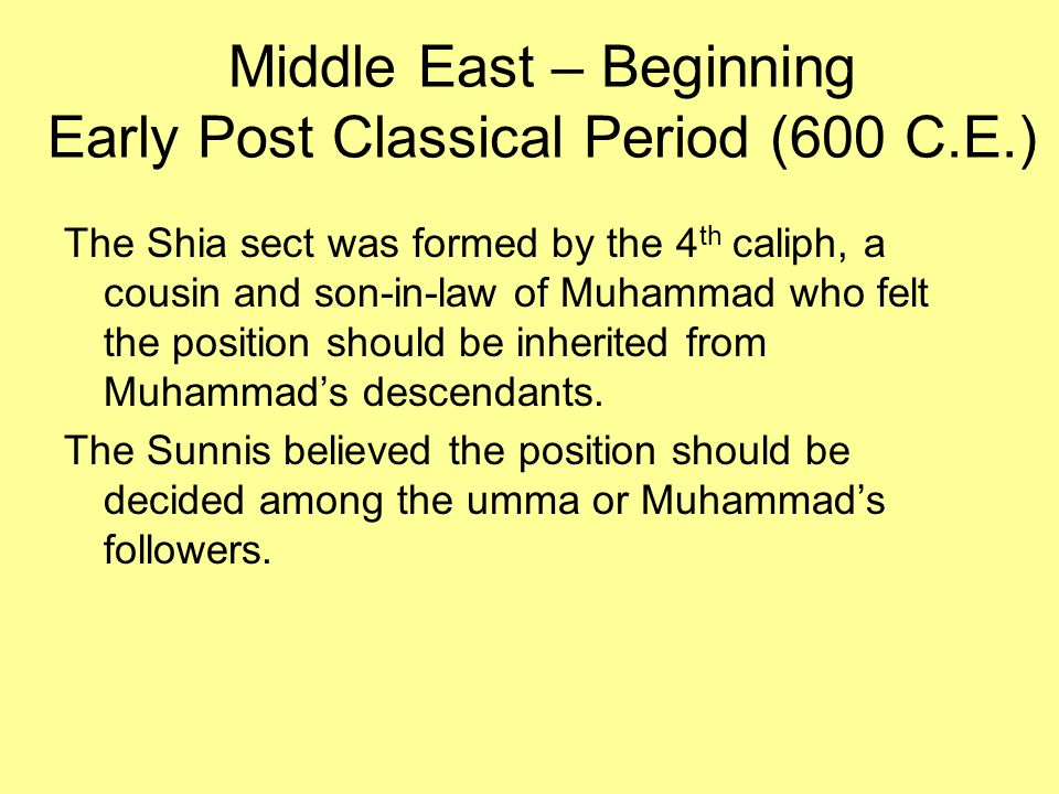 Middle East – Beginning Early Post Classical Period (600 C.E.) The Shia sect was formed by the 4 th caliph, a cousin and son-in-law of Muhammad who fe