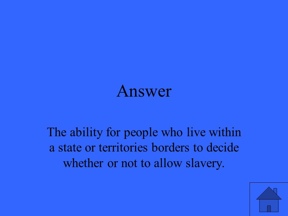Answer The ability for people who live within a state or territories borders to decide whether or not to allow slavery.