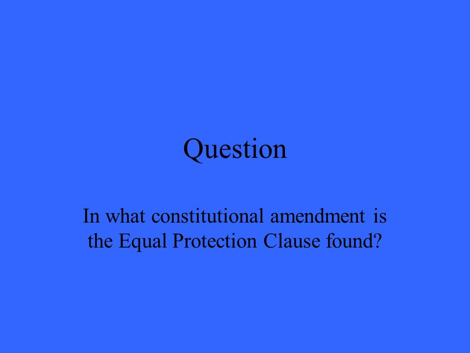 Question In what constitutional amendment is the Equal Protection Clause found?