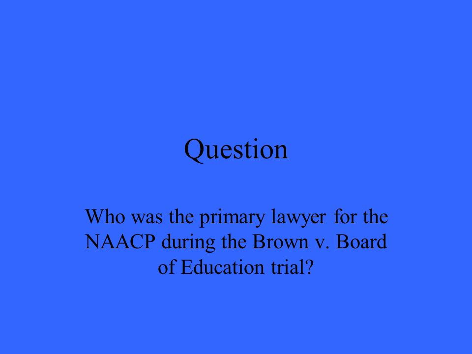 Question Who was the primary lawyer for the NAACP during the Brown v. Board of Education trial?