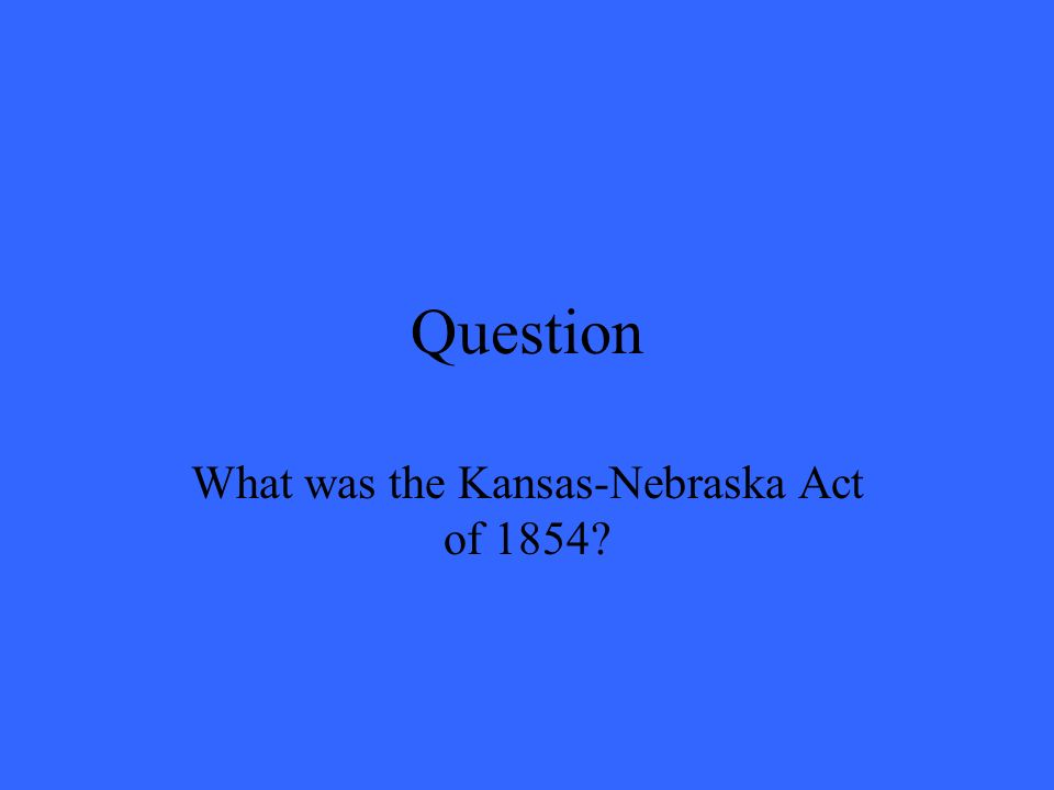 Question What was the Kansas-Nebraska Act of 1854?