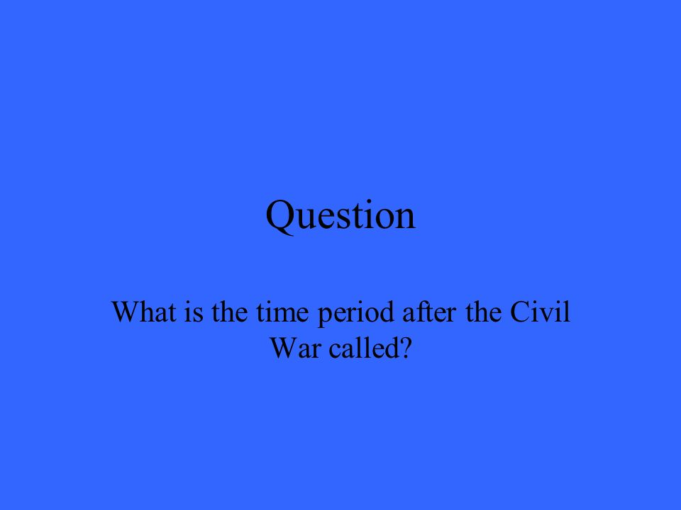 Question What is the time period after the Civil War called?