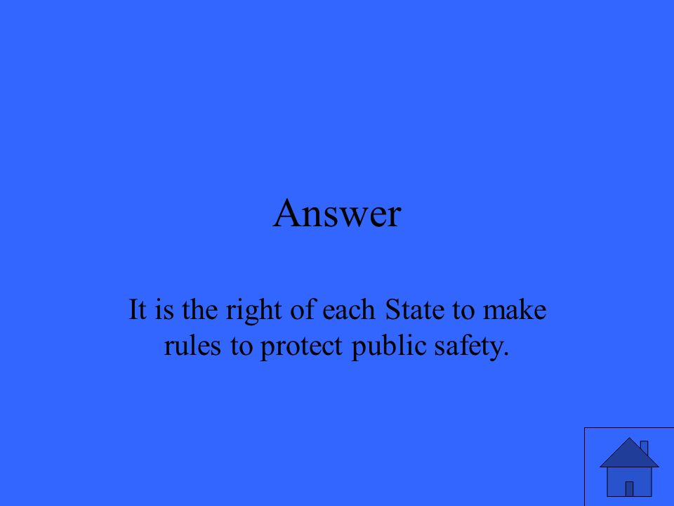 Answer It is the right of each State to make rules to protect public safety.