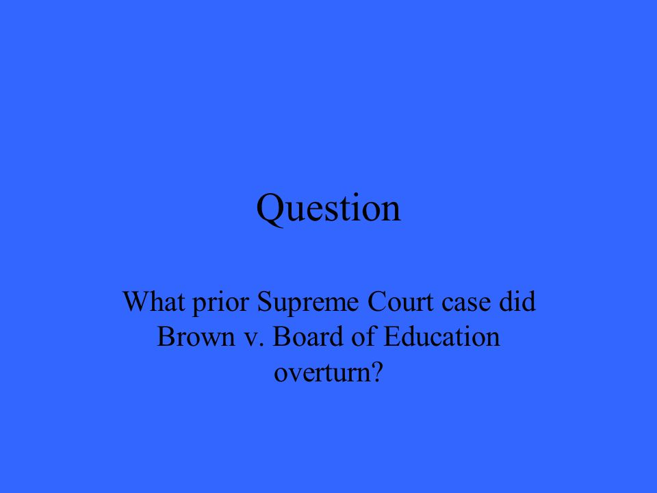 Question What prior Supreme Court case did Brown v. Board of Education overturn?