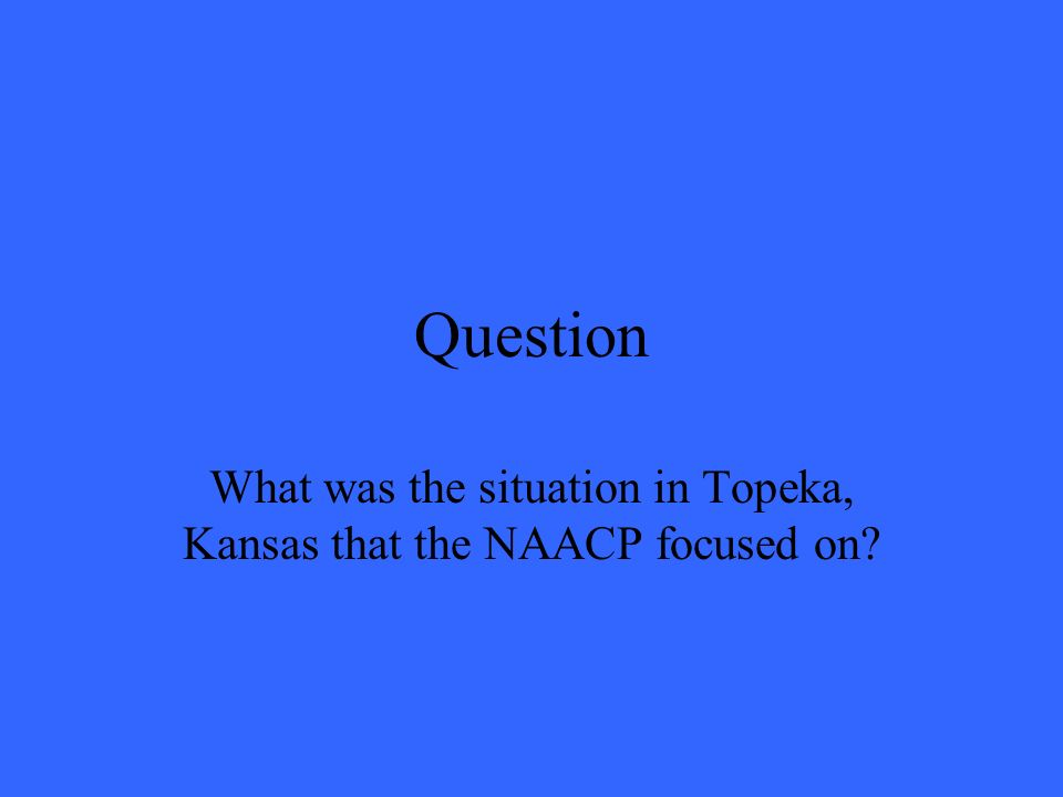 Question What was the situation in Topeka, Kansas that the NAACP focused on?