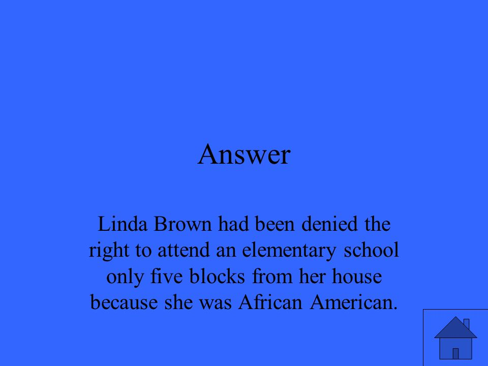 Answer Linda Brown had been denied the right to attend an elementary school only five blocks from her house because she was African American.