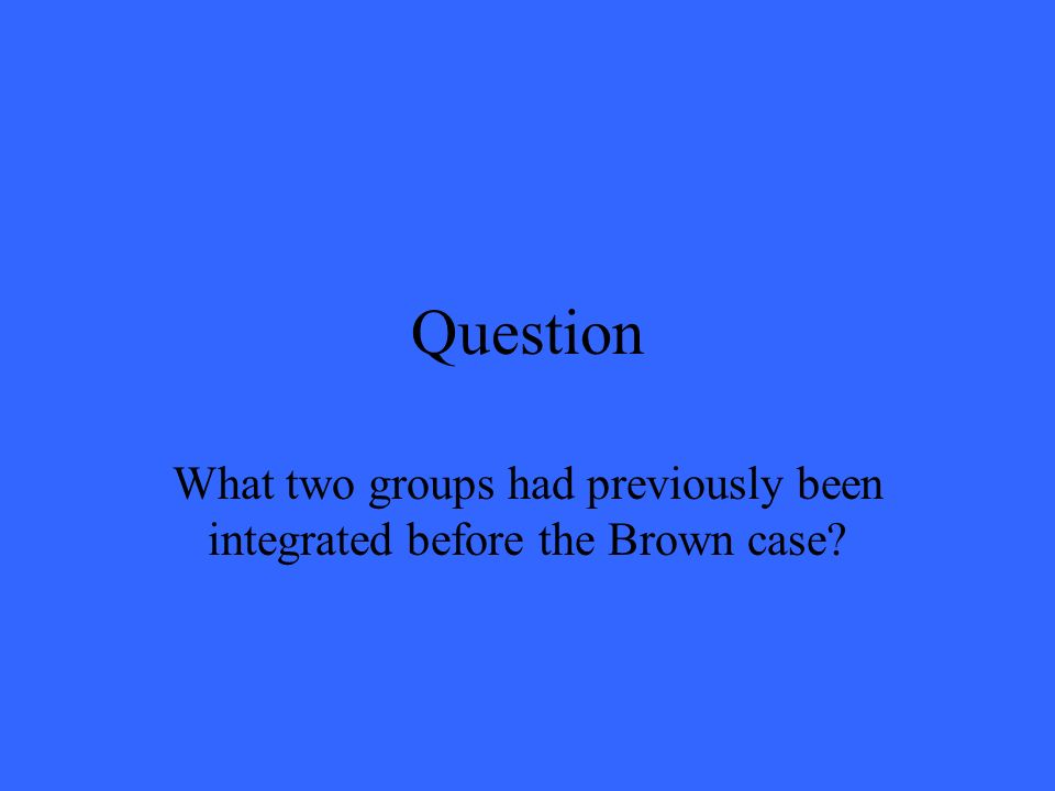 Question What two groups had previously been integrated before the Brown case?