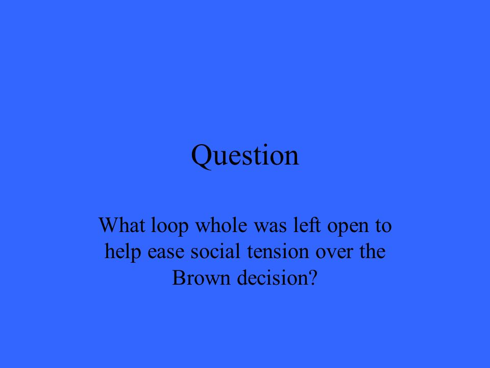 Question What loop whole was left open to help ease social tension over the Brown decision?