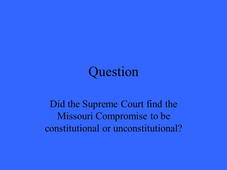 Question Did the Supreme Court find the Missouri Compromise to be constitutional or unconstitutional?