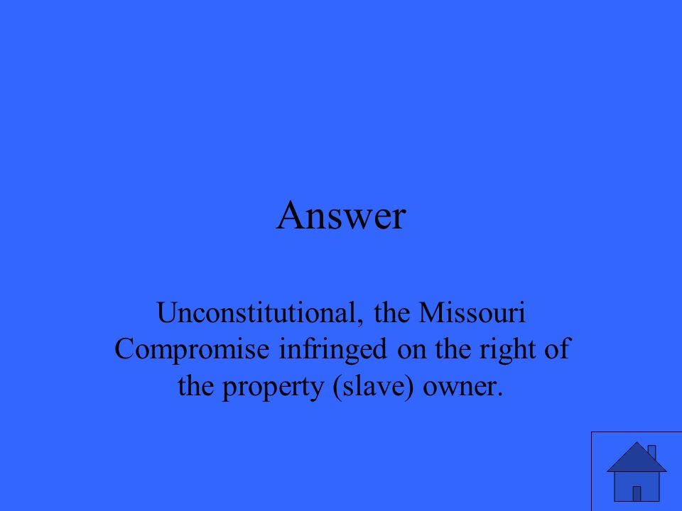 Answer Unconstitutional, the Missouri Compromise infringed on the right of the property (slave) owner.