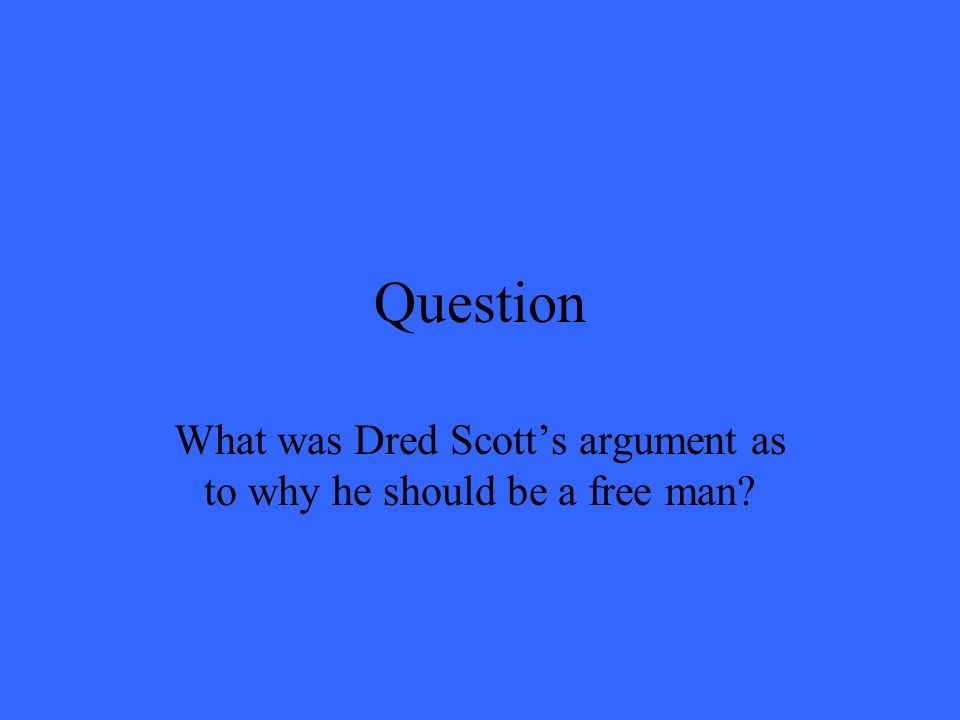 Question What was Dred Scotts argument as to why he should be a free man?