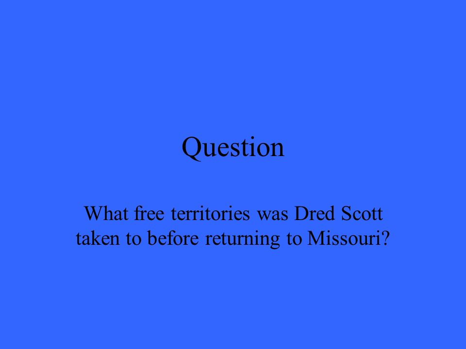 Question What free territories was Dred Scott taken to before returning to Missouri?
