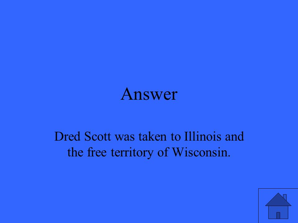 Answer Dred Scott was taken to Illinois and the free territory of Wisconsin.