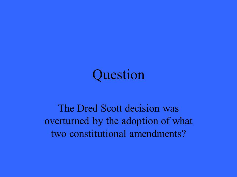 Question The Dred Scott decision was overturned by the adoption of what two constitutional amendments?
