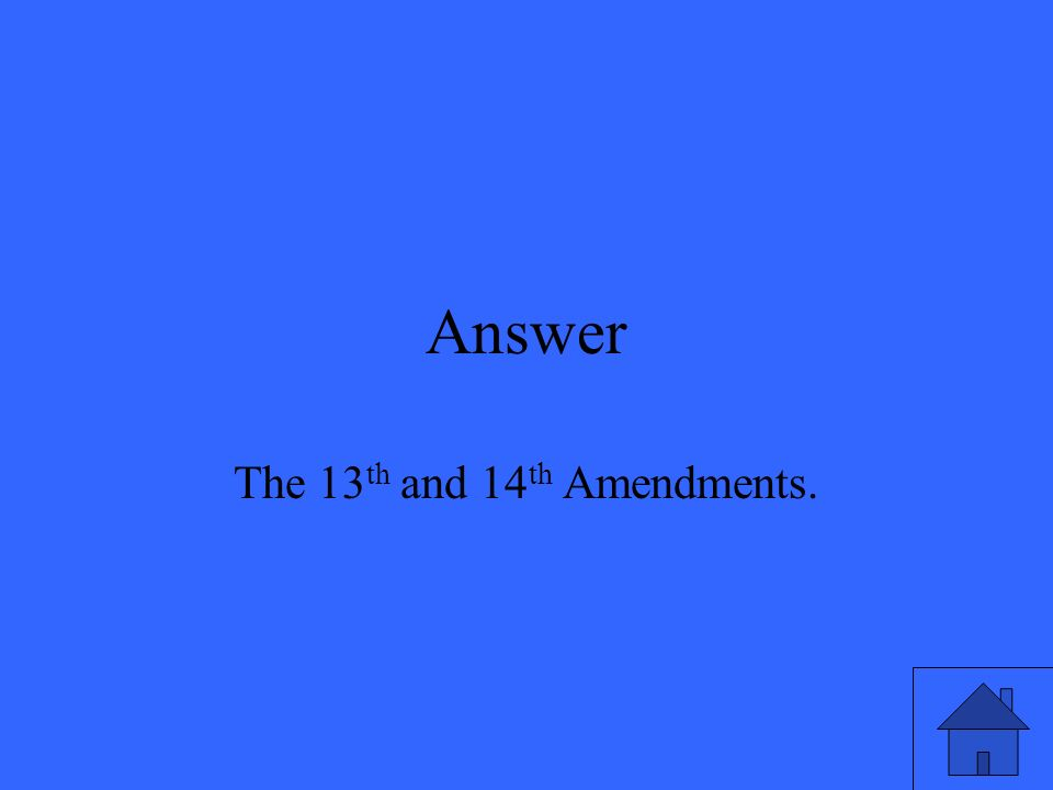 Answer The 13 th and 14 th Amendments.