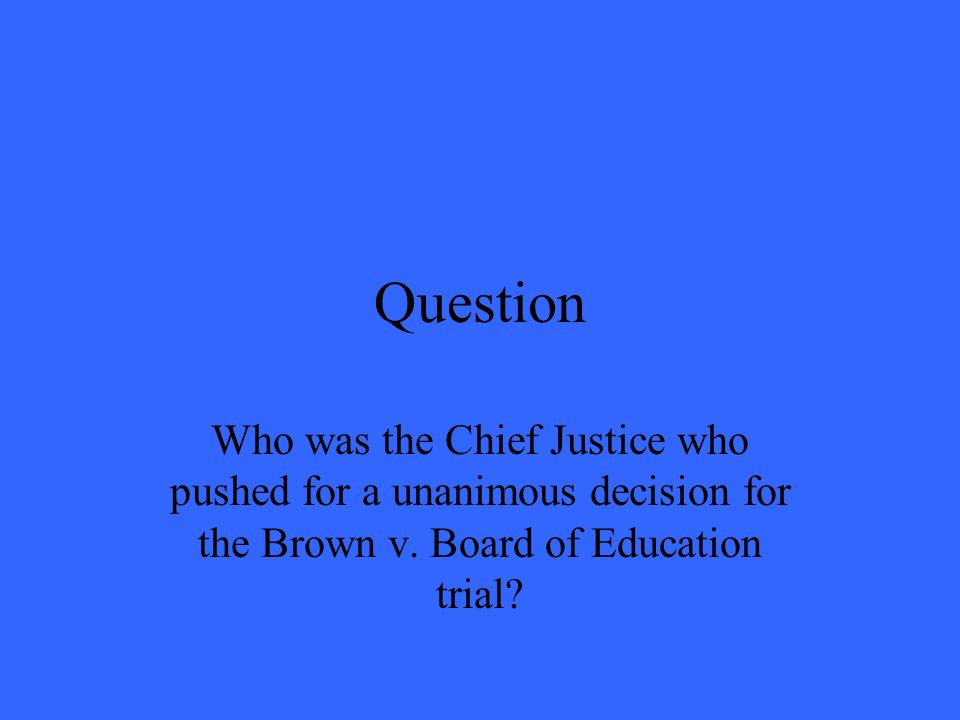 Question Who was the Chief Justice who pushed for a unanimous decision for the Brown v.