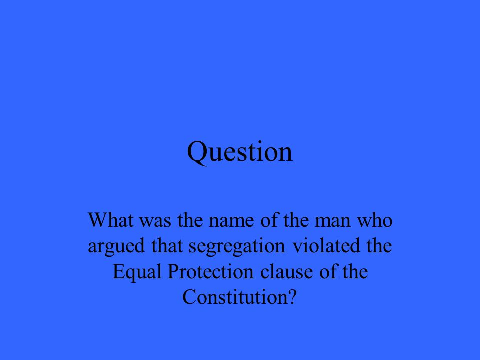 Question What was the name of the man who argued that segregation violated the Equal Protection clause of the Constitution?