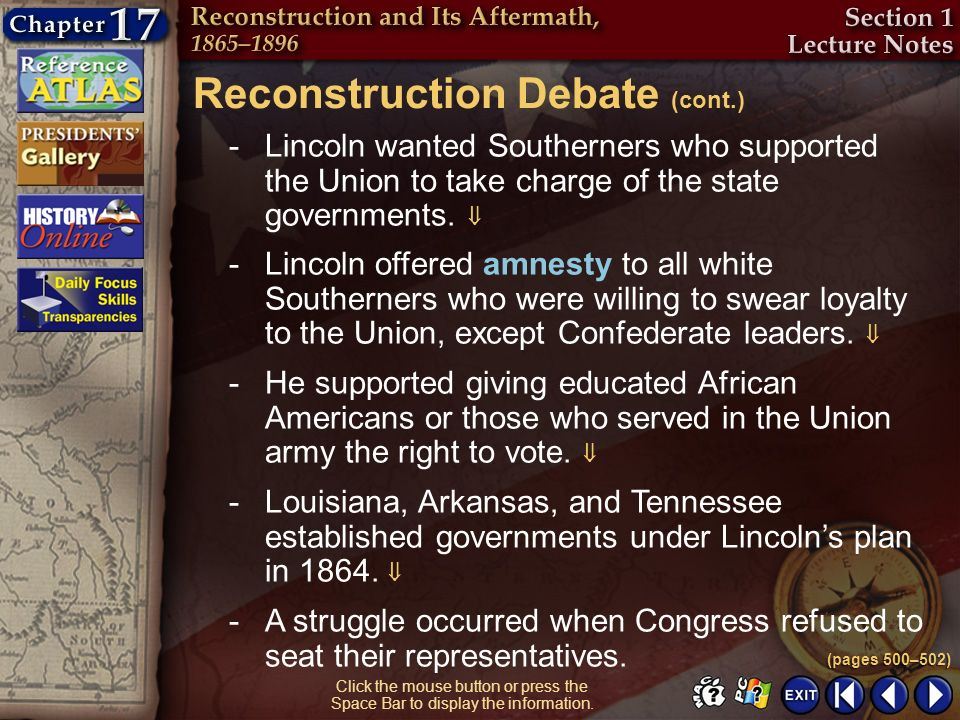 Section 1-6 Click the mouse button or press the Space Bar to display the information. Reconstruction Debate (cont.) (pages 500–502) -Lincoln wanted So