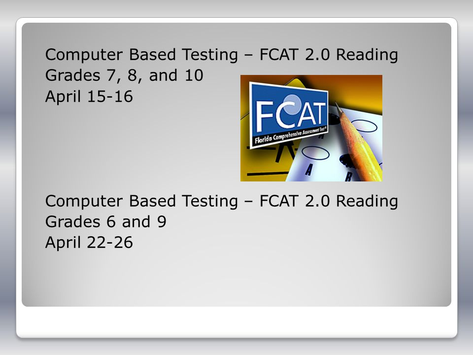 Computer Based Testing – FCAT 2.0 Reading Grades 7, 8, and 10 April 15-16 Computer Based Testing – FCAT 2.0 Reading Grades 6 and 9 April 22-26