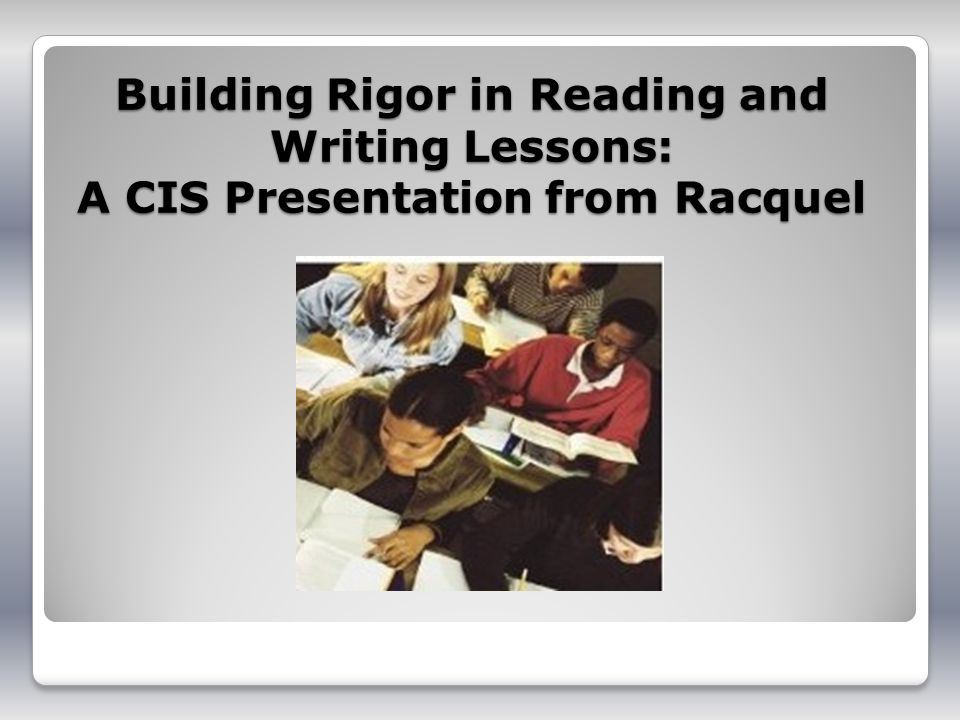 Building Rigor in Reading and Writing Lessons: A CIS Presentation from Racquel