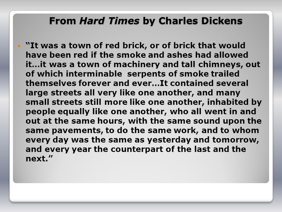 From Hard Times by Charles Dickens It was a town of red brick, or of brick that would have been red if the smoke and ashes had allowed it…it was a town of machinery and tall chimneys, out of which interminable serpents of smoke trailed themselves forever and ever…It contained several large streets all very like one another, and many small streets still more like one another, inhabited by people equally like one another, who all went in and out at the same hours, with the same sound upon the same pavements, to do the same work, and to whom every day was the same as yesterday and tomorrow, and every year the counterpart of the last and the next.
