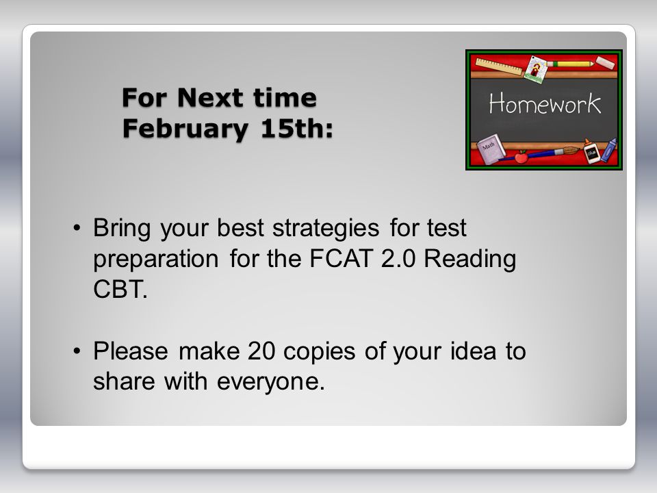 For Next time February 15th: Bring your best strategies for test preparation for the FCAT 2.0 Reading CBT.