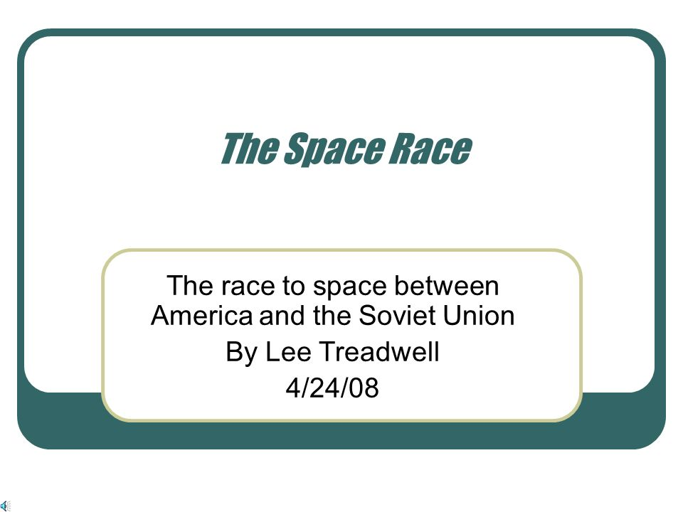 The Space Race The race to space between America and the Soviet Union By Lee Treadwell 4/24/08