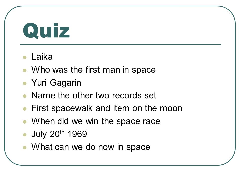 Quiz Laika Who was the first man in space Yuri Gagarin Name the other two records set First spacewalk and item on the moon When did we win the space race July 20 th 1969 What can we do now in space