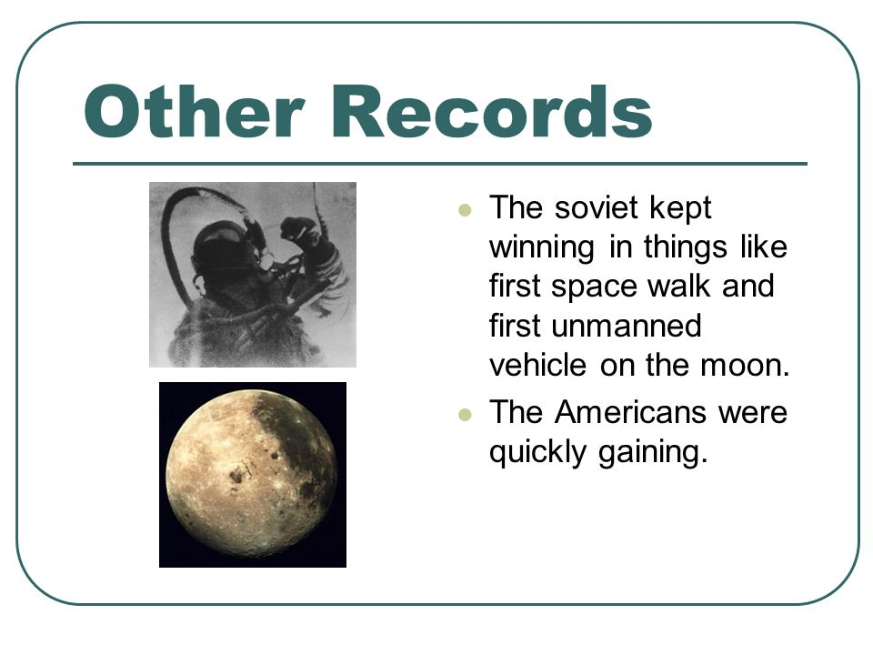Other Records The soviet kept winning in things like first space walk and first unmanned vehicle on the moon.